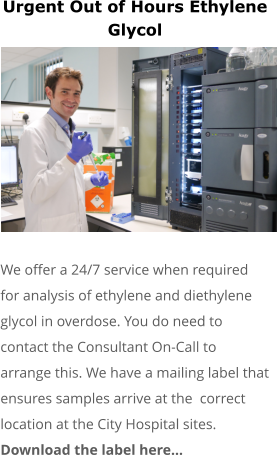 Urgent Out of Hours Ethylene Glycol         We offer a 24/7 service when required for analysis of ethylene and diethylene glycol in overdose. You do need to  contact the Consultant On-Call to arrange this. We have a mailing label that ensures samples arrive at the  correct location at the City Hospital sites. Download the label here…