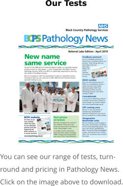 Our Tests              You can see our range of tests, turn-round and pricing in Pathology News. Click on the image above to download.